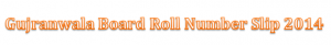 Bise Gujranwala Board 10th Class Matric Roll Number Slip 2014 Download